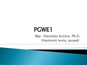 PGWE 1 Mgr Vlastislav Kuera Ph D Vlastnosti