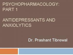 PSYCHOPHARMACOLOGY PART 1 ANTIDEPRESSANTS AND ANXIOLYTICS Dr Prashant