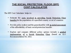 THE SOCIAL PROTECTION FLOOR SPF COST CALCULATOR The