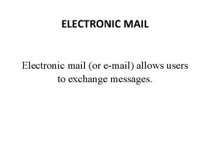 ELECTRONIC MAIL Electronic mail or email allows users