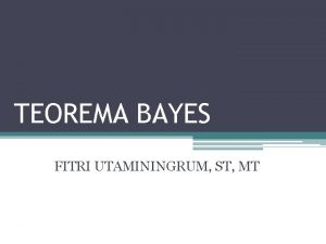 TEOREMA BAYES FITRI UTAMININGRUM ST MT TEOREMA BAYES