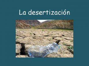 La desertizacin Una definicin Se llama desertizacin a