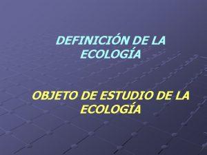 DEFINICIN DE LA ECOLOGA OBJETO DE ESTUDIO DE