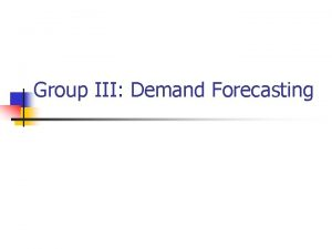 Group III Demand Forecasting Demand forecasting n Objectives