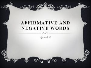 AFFIRMATIVE AND NEGATIVE WORDS Spanish II AFFIRMATIVE AND