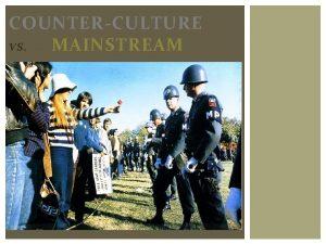 COUNTERCULTURE VS MAINSTREAM MAINSTREAM CULTURE The postwar era
