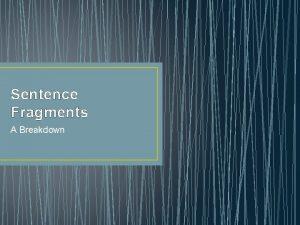 Sentence Fragments A Breakdown Sentence Fragments A sentence