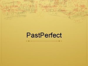 Past Perfect What is it Past Perfect is