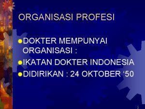ORGANISASI PROFESI DOKTER MEMPUNYAI ORGANISASI IKATAN DOKTER INDONESIA