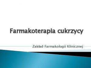 Farmakoterapia cukrzycy Zakad Farmakologii Klinicznej CUKRZYCA Dr n