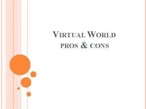 VIRTUAL WORLD PROS CONS OUTLINE Virtual Reality Virtual