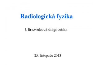 Radiologick fyzika Ultrazvukov diagnostika 25 listopadu 2013 Ultrazvuk