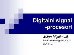 Digitalni signal procesori Milan Mijalkovi milan mijalkovicviser edu
