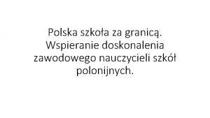 Polska szkoa za granic Wspieranie doskonalenia zawodowego nauczycieli