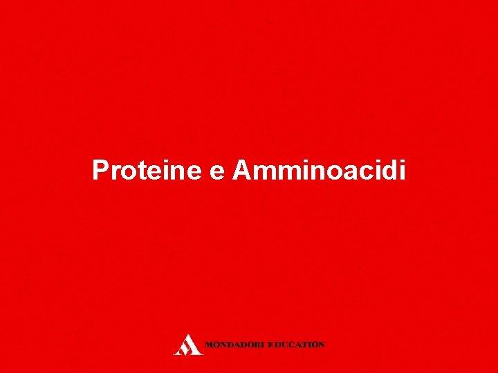 Proteine e Amminoacidi Proteine e Amminoacidi Lezione 1