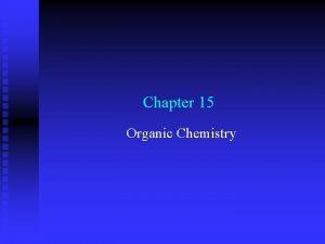 Chapter 15 Organic Chemistry Organic Chemistry Organic chemistry