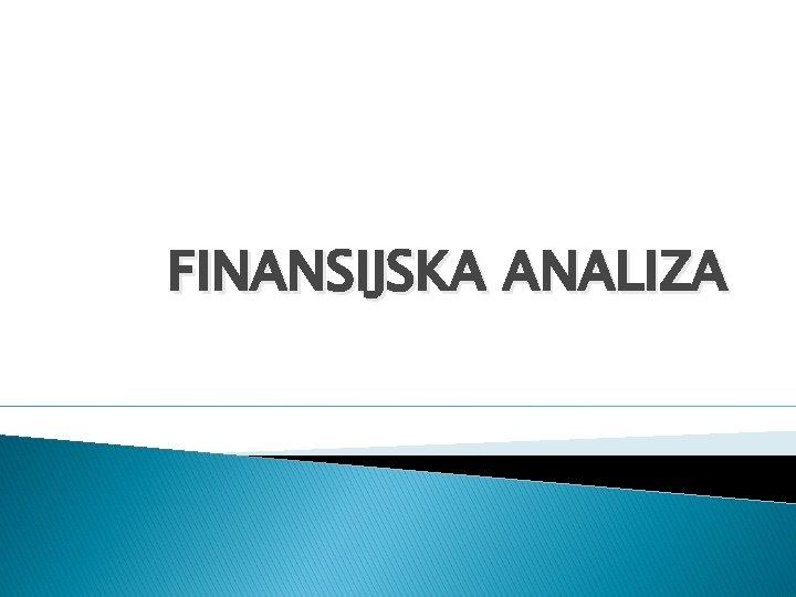 FINANSIJSKA ANALIZA Finansijska analiza Finansijska analiza obuhvata 3
