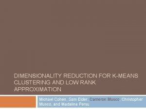DIMENSIONALITY REDUCTION FOR KMEANS CLUSTERING AND LOW RANK