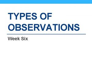 TYPES OF OBSERVATIONS Week Six Types of Observations