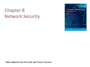 Chapter 8 Network Security Slides adapted from the