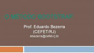 O MTODO BOOTSTRAP Prof Eduardo Bezerra CEFETRJ ebezerracefetrj
