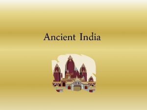 Ancient India Ancient India We know very little