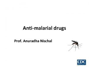 Antimalarial drugs Prof Anuradha Nischal Drugs used for