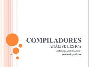 COMPILADORES ANLISE LXICA Guilherme Amaral Avelino gavelinogmail com