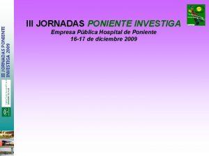 III JORNADAS PONIENTE INVESTIGA 2009 III JORNADAS PONIENTE