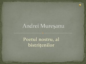Andrei Mureanu Poetul nostru al bistrienilor Andrei Mureanu