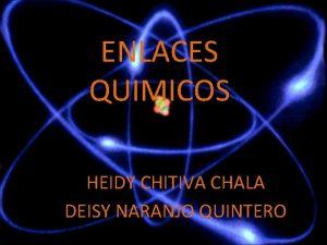 ENLACES QUIMICOS HEIDY CHITIVA CHALA DEISY NARANJO QUINTERO