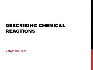 DESCRIBING CHEMICAL REACTIONS CHAPTER 8 1 CHEMICAL REACTIONS