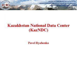 Kazakhstan National Data Center Kaz NDC Pavel Ryabenko