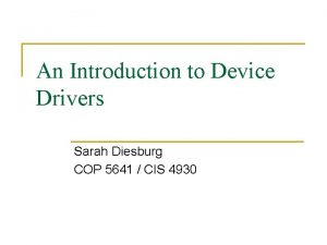 An Introduction to Device Drivers Sarah Diesburg COP