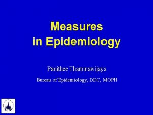 Measures in Epidemiology Panithee Thammawijaya Bureau of Epidemiology