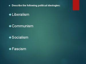 Describe the following political ideologies Liberalism Communism Socialism