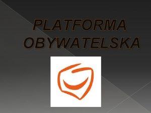PLATFORMA OBYWATELSKA GENEZA Platforma Obywatelska powstaa w styczniu