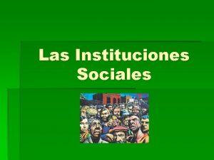 Las Instituciones Sociales Objetivo Conocer distintas instituciones y