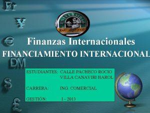 Finanzas Internacionales FINANCIAMIENTO INTERNACIONAL ESTUDIANTES CALLE PACHECO ROCIO