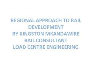 REGIONAL APPROACH TO RAIL DEVELOPMENT BY KINGSTON MKANDAWIRE