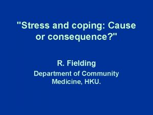 Stress and coping Cause or consequence R Fielding
