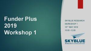 Funder Plus 2019 Workshop 1 SKYBLUE RESEARCH WORKSHOP