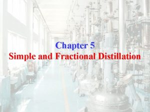 Chapter 5 Simple and Fractional Distillation Distillation Distillation