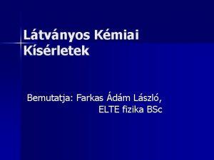 Ltvnyos Kmiai Ksrletek Bemutatja Farkas dm Lszl ELTE