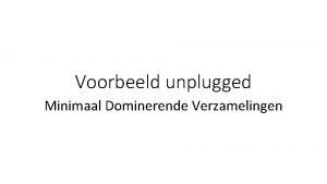 Voorbeeld unplugged Minimaal Dominerende Verzamelingen Minimaal Dominerende Verzamelingen