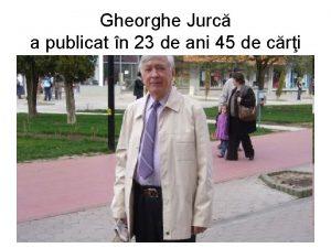 Gheorghe Jurc a publicat n 23 de ani