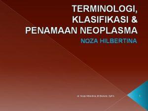 TERMINOLOGI KLASIFIKASI PENAMAAN NEOPLASMA NOZA HILBERTINA dr Noza