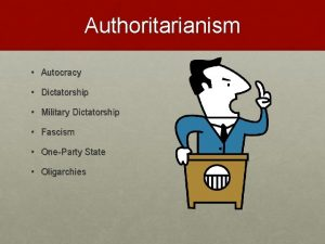 Authoritarianism Autocracy Dictatorship Military Dictatorship Fascism OneParty State