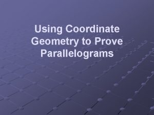 Using Coordinate Geometry to Prove Parallelograms Using Coordinate