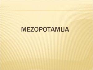 MEZOPOTAMIJA POLOAJ MEZOPOTAMIJA MEURJEJE izmeu rijeka Eufrata i